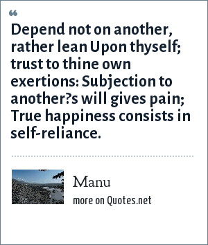 Manu: Depend not on another, rather lean Upon thyself; trust to thine own exertions: Subjection to another?s will gives pain; True happiness consists in self-reliance.