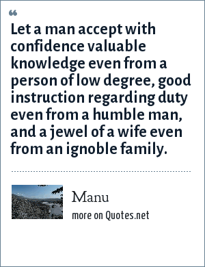 Manu: Let a man accept with confidence valuable knowledge even from a person of low degree, good instruction regarding duty even from a humble man, and a jewel of a wife even from an ignoble family.