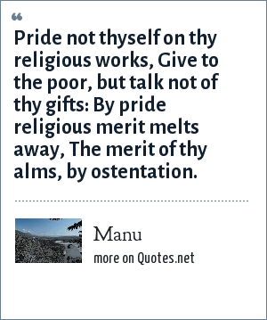 Manu: Pride not thyself on thy religious works, Give to the poor, but talk not of thy gifts: By pride religious merit melts away, The merit of thy alms, by ostentation.