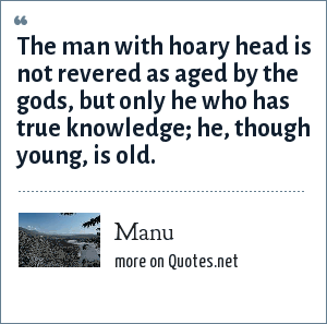 Manu: The man with hoary head is not revered as aged by the gods, but only he who has true knowledge; he, though young, is old.
