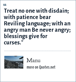 Manu: Treat no one with disdain; with patience bear Reviling language; with an angry man Be never angry; blessings give for curses.*