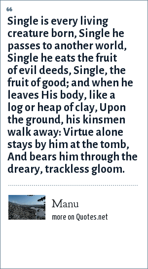 Manu: Single is every living creature born, Single he passes to another world, Single he eats the fruit of evil deeds, Single, the fruit of good; and when he leaves His body, like a log or heap of clay, Upon the ground, his kinsmen walk away: Virtue alone stays by him at the tomb, And bears him through the dreary, trackless gloom.