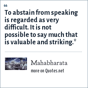 Mahabharata: To abstain from speaking is regarded as very difficult. It is not possible to say much that is valuable and striking.*