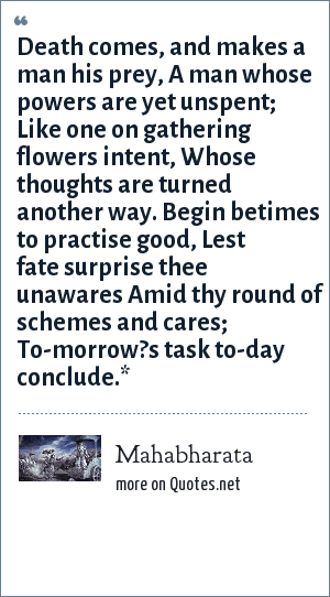 Mahabharata: Death comes, and makes a man his prey, A man whose powers are yet unspent; Like one on gathering flowers intent, Whose thoughts are turned another way. Begin betimes to practise good, Lest fate surprise thee unawares Amid thy round of schemes and cares; To-morrow?s task to-day conclude.*