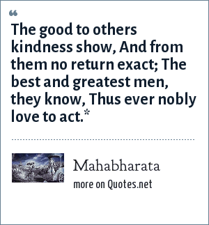 Mahabharata: The good to others kindness show, And from them no return exact; The best and greatest men, they know, Thus ever nobly love to act.*