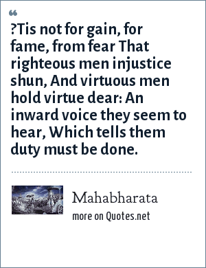Mahabharata: ?Tis not for gain, for fame, from fear That righteous men injustice shun, And virtuous men hold virtue dear: An inward voice they seem to hear, Which tells them duty must be done.