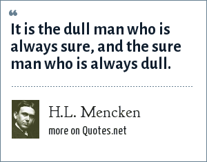 H.L. Mencken: It is the dull man who is always sure, and the sure man who is always dull.