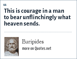 Euripides: This is courage in a man to bear unflinchingly what heaven sends.