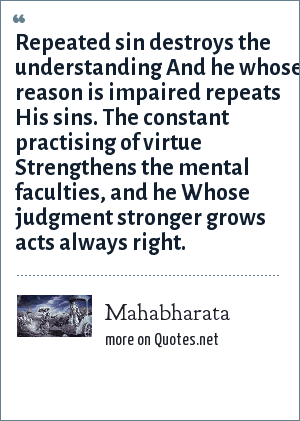 Mahabharata: Repeated sin destroys the understanding And he whose reason is impaired repeats His sins. The constant practising of virtue Strengthens the mental faculties, and he Whose judgment stronger grows acts always right.