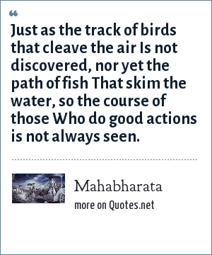 Mahabharata: Just as the track of birds that cleave the air Is not discovered, nor yet the path of fish That skim the water, so the course of those Who do good actions is not always seen.