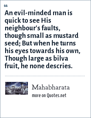 Mahabharata: An evil-minded man is quick to see His neighbour's faults, though small as mustard seed; But when he turns his eyes towards his own, Though large as bilva fruit, he none descries.