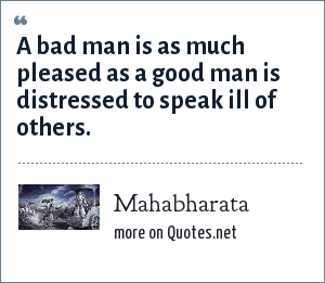Mahabharata: A bad man is as much pleased as a good man is distressed to speak ill of others.