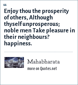 Mahabharata: Enjoy thou the prosperity of others, Although thyself unprosperous; noble men Take pleasure in their neighbours? happiness.