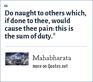 Mahabharata: Do naught to others which, if done to thee, would cause thee pain: this is the sum of duty.*