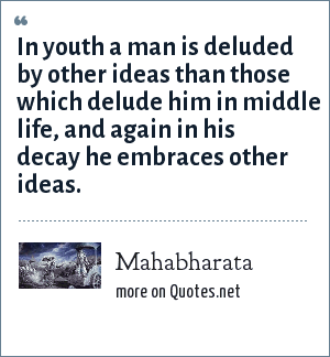 Mahabharata: In youth a man is deluded by other ideas than those which delude him in middle life, and again in his decay he embraces other ideas.
