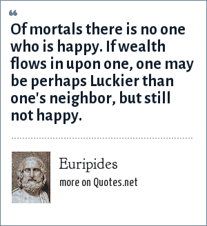 Euripides: Of mortals there is no one who is happy. If wealth flows in upon one, one may be perhaps Luckier than one's neighbor, but still not happy.