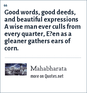 Mahabharata: Good words, good deeds, and beautiful expressions A wise man ever culls from every quarter, E?en as a gleaner gathers ears of corn.