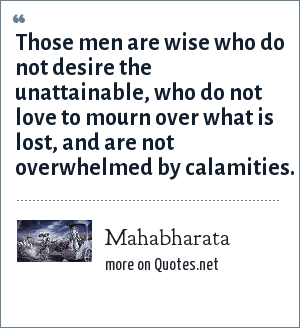 Mahabharata: Those men are wise who do not desire the unattainable, who do not love to mourn over what is lost, and are not overwhelmed by calamities.
