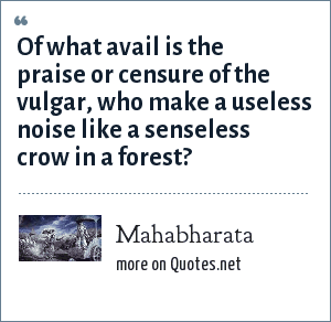 Mahabharata: Of what avail is the praise or censure of the vulgar, who make a useless noise like a senseless crow in a forest?