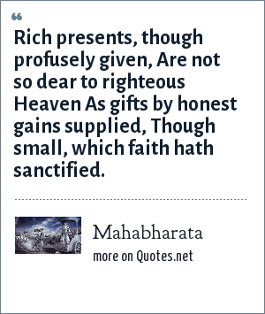 Mahabharata: Rich presents, though profusely given, Are not so dear to righteous Heaven As gifts by honest gains supplied, Though small, which faith hath sanctified.