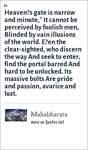 Mahabharata: Heaven?s gate is narrow and minute,* It cannot be perceived by foolish men, Blinded by vain illusions of the world. E?en the clear-sighted, who discern the way And seek to enter, find the portal barred And hard to be unlocked. Its massive bolts Are pride and passion, avarice and lust.