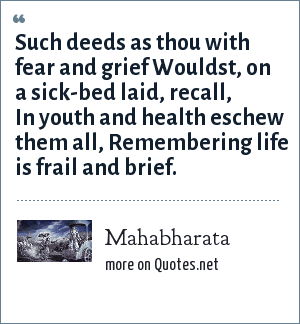 Mahabharata: Such deeds as thou with fear and grief Wouldst, on a sick-bed laid, recall, In youth and health eschew them all, Remembering life is frail and brief.