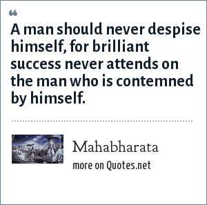 Mahabharata: A man should never despise himself, for brilliant success never attends on the man who is contemned by himself.