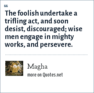 Magha: The foolish undertake a trifling act, and soon desist, discouraged; wise men engage in mighty works, and persevere.