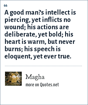 Magha: A good man?s intellect is piercing, yet inflicts no wound; his actions are deliberate, yet bold; his heart is warm, but never burns; his speech is eloquent, yet ever true.