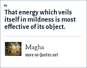 Magha: That energy which veils itself in mildness is most effective of its object.