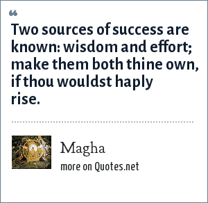 Magha: Two sources of success are known: wisdom and effort; make them both thine own, if thou wouldst haply rise.