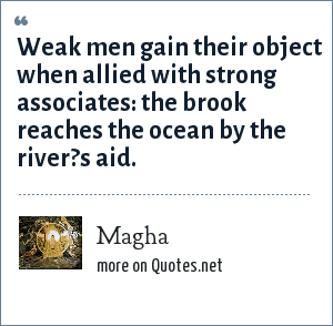 Magha: Weak men gain their object when allied with strong associates: the brook reaches the ocean by the river?s aid.