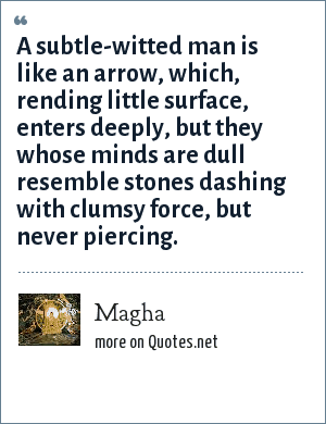 Magha: A subtle-witted man is like an arrow, which, rending little surface, enters deeply, but they whose minds are dull resemble stones dashing with clumsy force, but never piercing.