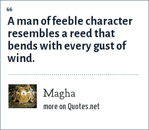 Magha: A man of feeble character resembles a reed that bends with every gust of wind.