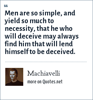 Machiavelli: Men are so simple, and yield so much to necessity, that he who will deceive may always find him that will lend himself to be deceived.