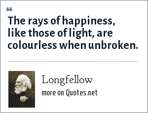 Longfellow: The rays of happiness, like those of light, are colourless when unbroken.