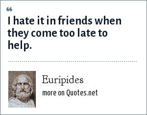 Euripides: I hate it in friends when they come too late to help.