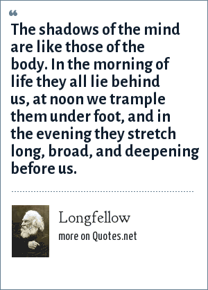 Longfellow: The shadows of the mind are like those of the body. In the morning of life they all lie behind us, at noon we trample them under foot, and in the evening they stretch long, broad, and deepening before us.