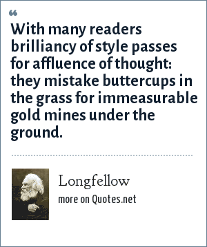 Longfellow: With many readers brilliancy of style passes for affluence of thought: they mistake buttercups in the grass for immeasurable gold mines under the ground.