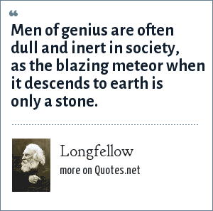 Longfellow: Men of genius are often dull and inert in society, as the blazing meteor when it descends to earth is only a stone.