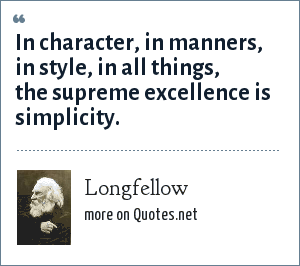Longfellow: In character, in manners, in style, in all things, the supreme excellence is simplicity.