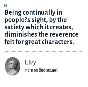 Livy: Being continually in people?s sight, by the satiety which it creates, diminishes the reverence felt for great characters.