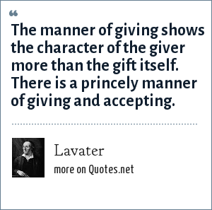 Lavater: The manner of giving shows the character of the giver more than the gift itself. There is a princely manner of giving and accepting.