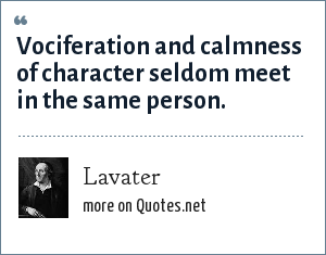 Lavater: Vociferation and calmness of character seldom meet in the same person.