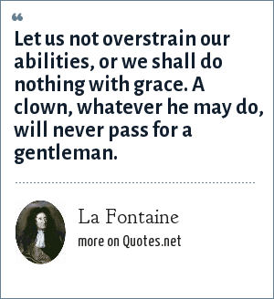 La Fontaine: Let us not overstrain our abilities, or we shall do nothing with grace. A clown, whatever he may do, will never pass for a gentleman.