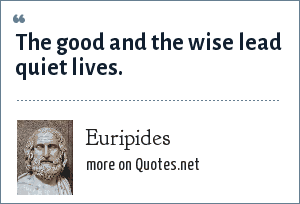 Euripides: The good and the wise lead quiet lives.