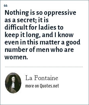 La Fontaine: Nothing is so oppressive as a secret; it is difficult for ladies to keep it long, and I know even in this matter a good number of men who are women.
