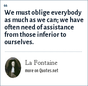 La Fontaine: We must oblige everybody as much as we can; we have often need of assistance from those inferior to ourselves.
