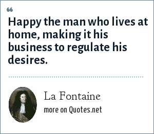 La Fontaine: Happy the man who lives at home, making it his business to regulate his desires.