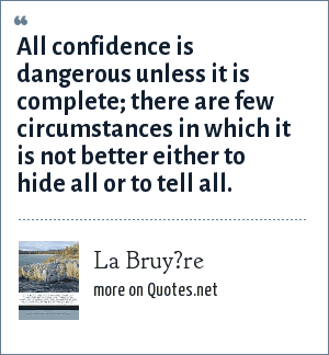 La Bruy?re: All confidence is dangerous unless it is complete; there are few circumstances in which it is not better either to hide all or to tell all.